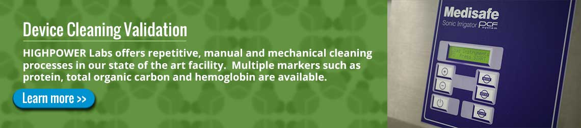 Device Cleaning Validation: HIGHPOWER Labs offers repetitive, manual and mechanical cleaning processes in our state of the art facility. Multiple markers such as protein, total organic carbon and hemoglobin are available