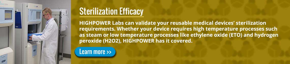 Sterilization Efficacy: HIGHPOWER Labs can validate your reusable medical devices� sterilization requirements. Whether your device requires high temperature processes such as steam or low temperature processes like ethylene oxide (ETO) and hydrogen peroxide (H2O2), HIGHPOWER has it covered