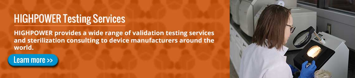 HIGHPOWER Testing Services: HIGHPOWER provides a wide range of validation testing services and sterilization consulting to device manufacturers around the world
